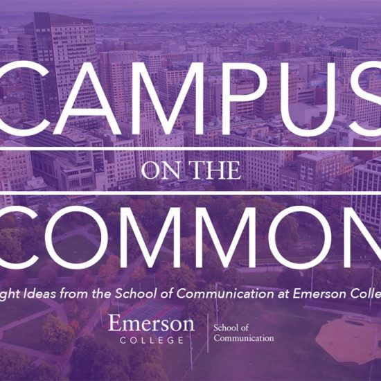 """Campus on the Common: Bright Ideas from the School of Communication at Emerson College"" is available on Apple Podcast, Spotify, SoundCloud, Stitcher Radio and all other podcast outlets."