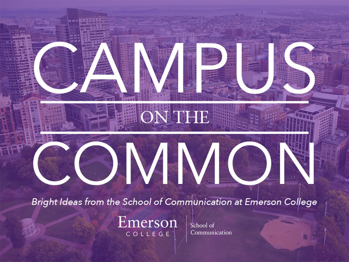 """""""Campus on the Common: Bright Ideas from the School of Communication at Emerson College"""" is available on Apple Podcast, Spotify, SoundCloud, Stitcher Radio and all other podcast outlets."""