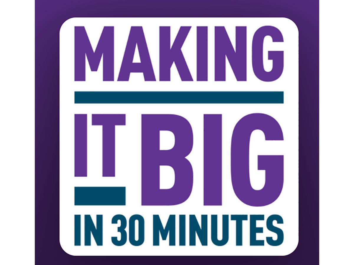 Text box says Making It Big in 30 Minutes